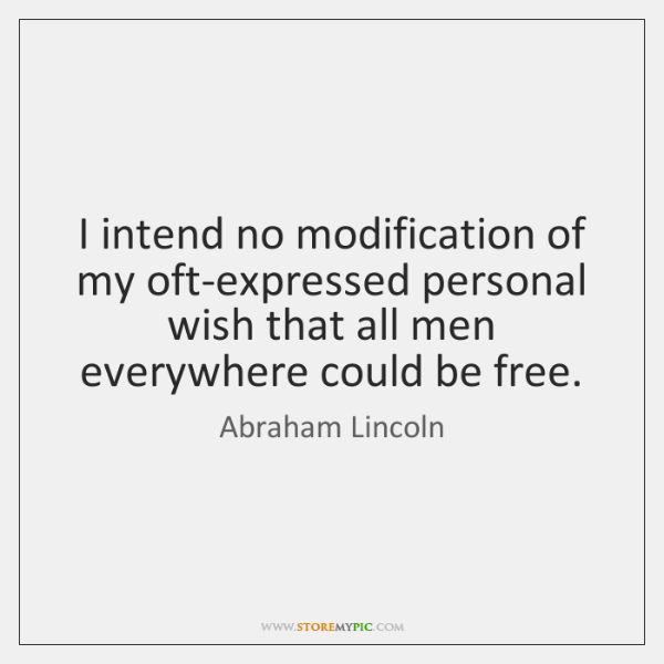 I intend no modification of my oft-expressed personal wish that all men ...