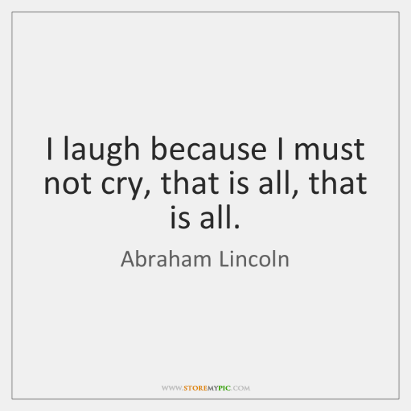 I laugh because I must not cry, that is all, that is ...