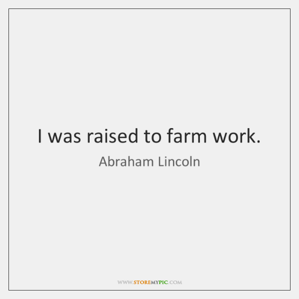 I was raised to farm work.