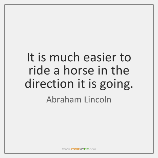 It is much easier to ride a horse in the direction it ...