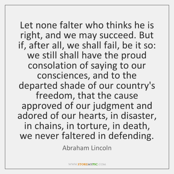 Let none falter who thinks he is right, and we may succeed. ...
