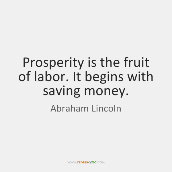 Prosperity is the fruit of labor. It begins with saving money.