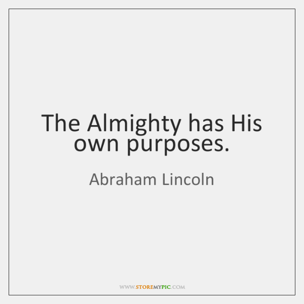 The Almighty has His own purposes.