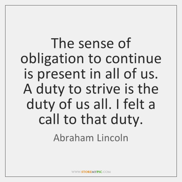The sense of obligation to continue is present in all of us. ...
