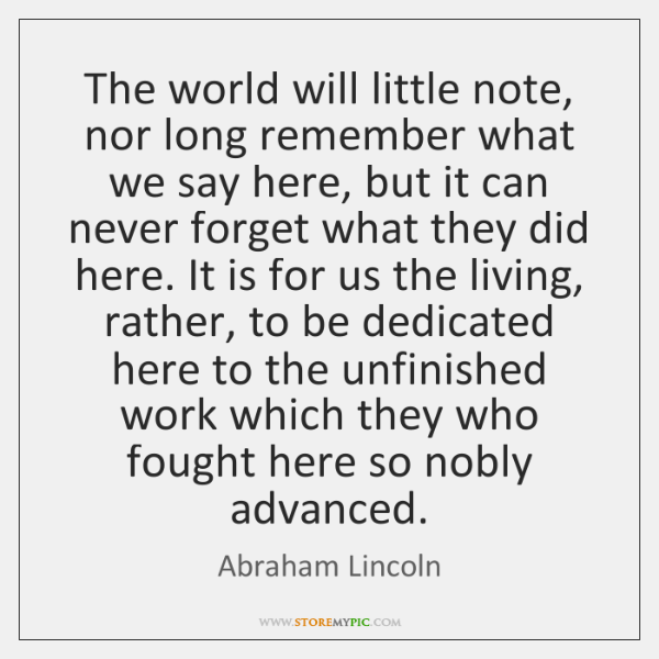 The world will little note, nor long remember what we say here, ...