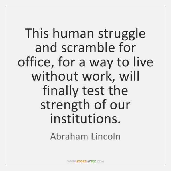 This human struggle and scramble for office, for a way to live ...