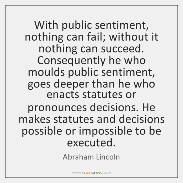 With public sentiment, nothing can fail; without it nothing can succeed. Consequently ...