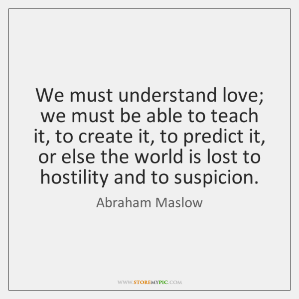 We must understand love; we must be able to teach it, to ...
