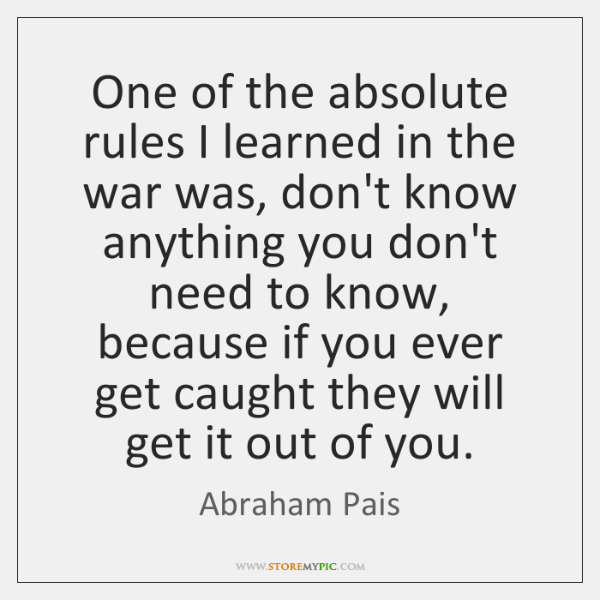 One of the absolute rules I learned in the war was, don't ...