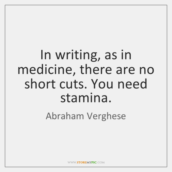 In writing, as in medicine, there are no short cuts. You need ...