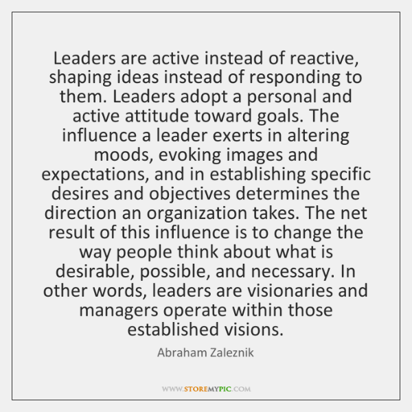 Leaders are active instead of reactive, shaping ideas instead of responding to ...
