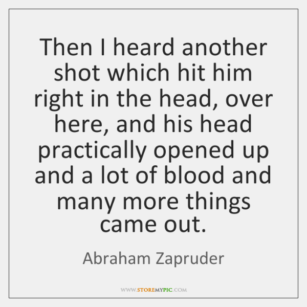 Then I heard another shot which hit him right in the head, ...