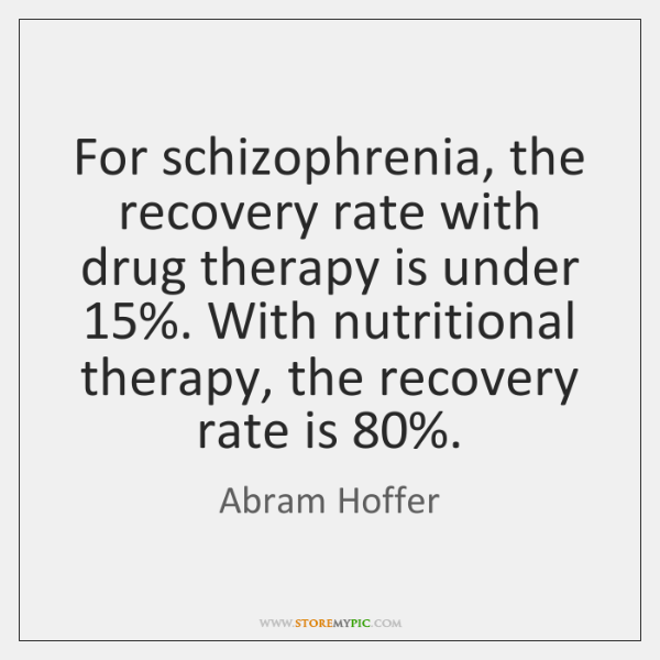 For schizophrenia, the recovery rate with drug therapy is under 15%. With nutritional ...