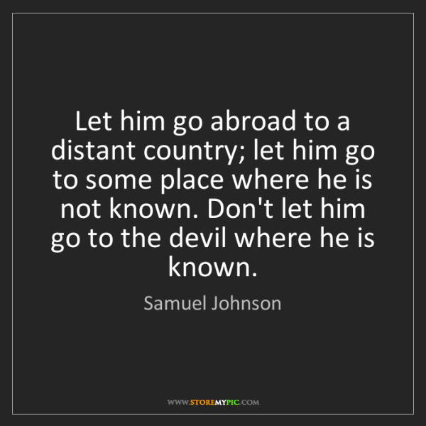 Samuel Johnson: Let him go abroad to a distant country; let him go to...