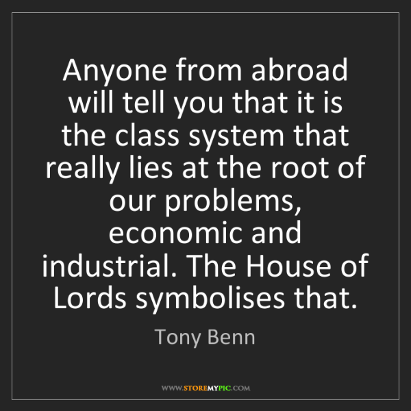 Tony Benn: Anyone from abroad will tell you that it is the class...