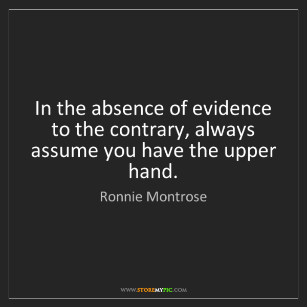 Ronnie Montrose: In the absence of evidence to the contrary, always assume...