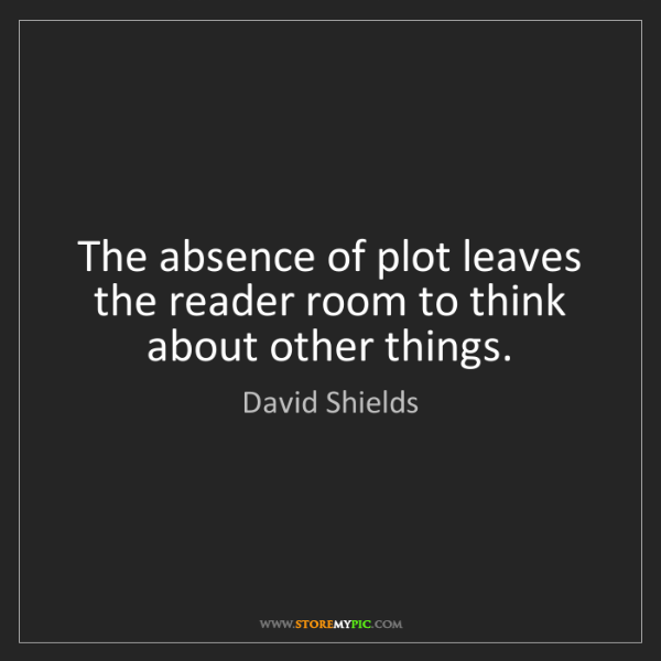 David Shields: The absence of plot leaves the reader room to think about...