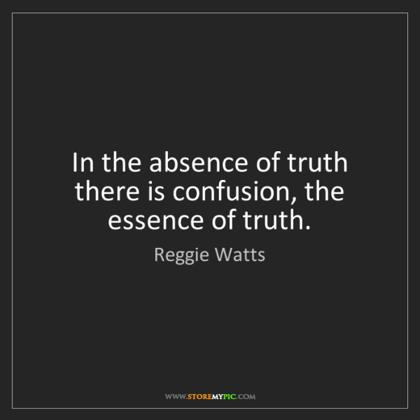 Reggie Watts: In the absence of truth there is confusion, the essence...