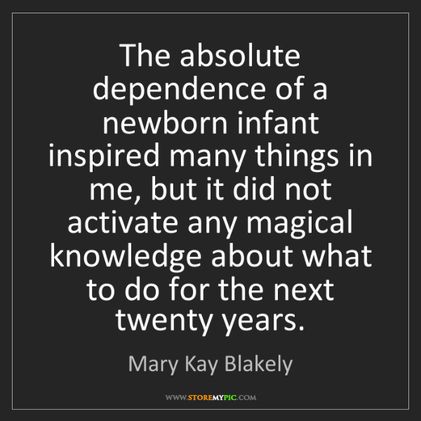 Mary Kay Blakely: The absolute dependence of a newborn infant inspired...