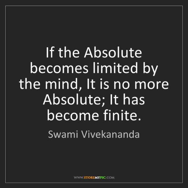 Swami Vivekananda: If the Absolute becomes limited by the mind, It is no...