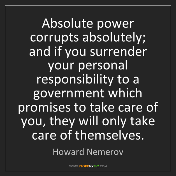 Howard Nemerov: Absolute power corrupts absolutely; and if you surrender...