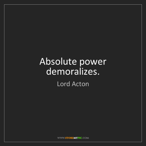 Lord Acton: Absolute power demoralizes.