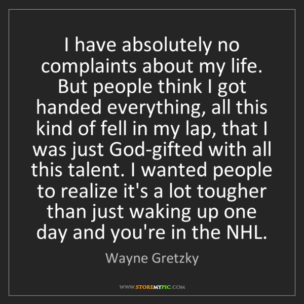 Wayne Gretzky: I have absolutely no complaints about my life. But people...