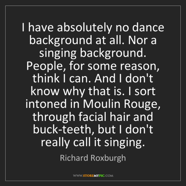 Richard Roxburgh: I have absolutely no dance background at all. Nor a singing...