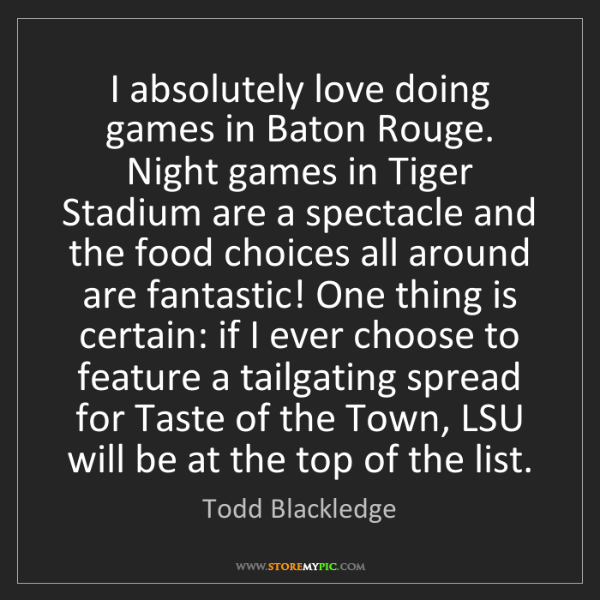 Todd Blackledge: I absolutely love doing games in Baton Rouge. Night games...