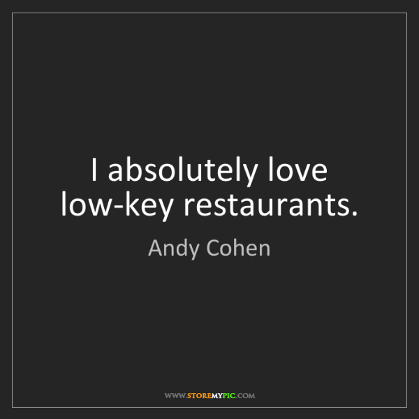 Andy Cohen: I absolutely love low-key restaurants.