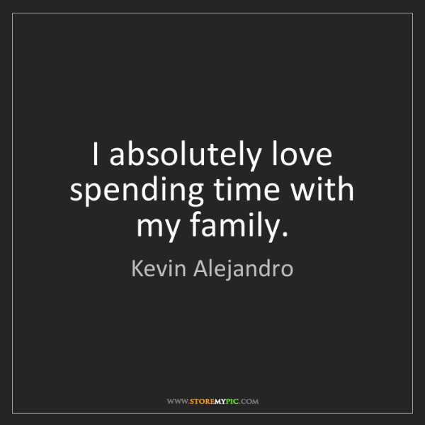 Kevin Alejandro: I absolutely love spending time with my family.