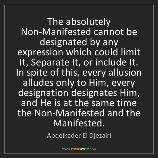 Abdelkader El Djezairi: The absolutely Non-Manifested cannot be designated by...