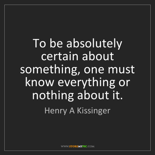 Henry A Kissinger: To be absolutely certain about something, one must know...