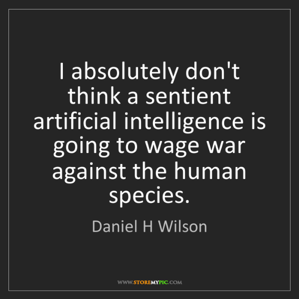 Daniel H Wilson: I absolutely don't think a sentient artificial intelligence...