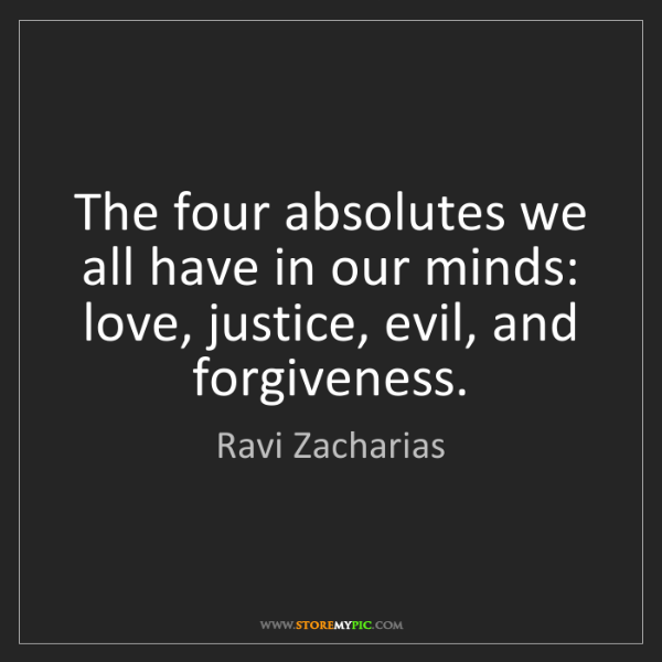 Ravi Zacharias: The four absolutes we all have in our minds: love, justice,...