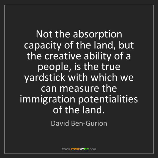David Ben-Gurion: Not the absorption capacity of the land, but the creative...