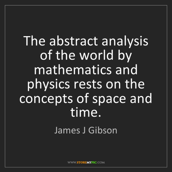 James J Gibson: The abstract analysis of the world by mathematics and...
