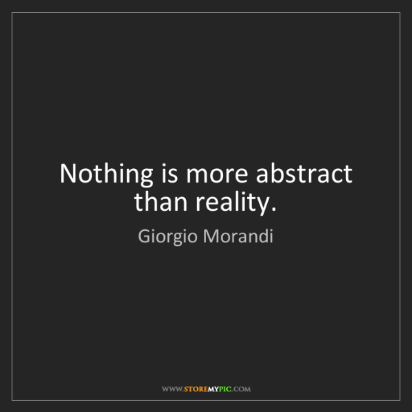 Giorgio Morandi: Nothing is more abstract than reality.