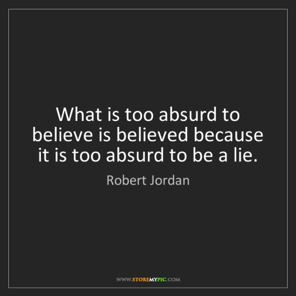 Robert Jordan: What is too absurd to believe is believed because it...