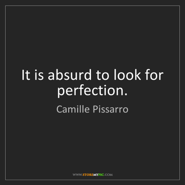 Camille Pissarro: It is absurd to look for perfection.
