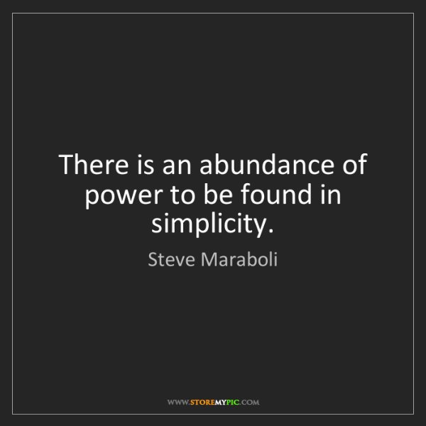 Steve Maraboli: There is an abundance of power to be found in simplicity.