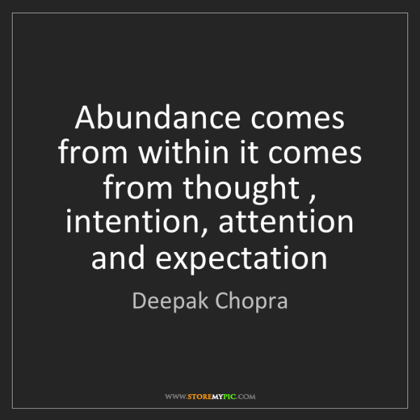 Deepak Chopra: Abundance comes from within it comes from thought , intention,...