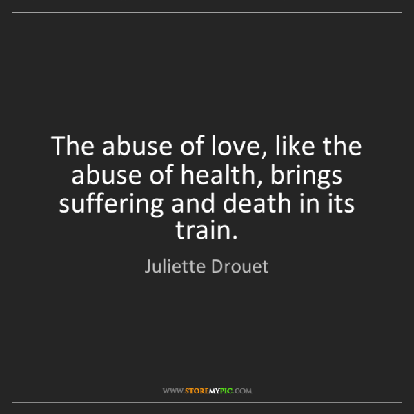 Juliette Drouet: The abuse of love, like the abuse of health, brings suffering...