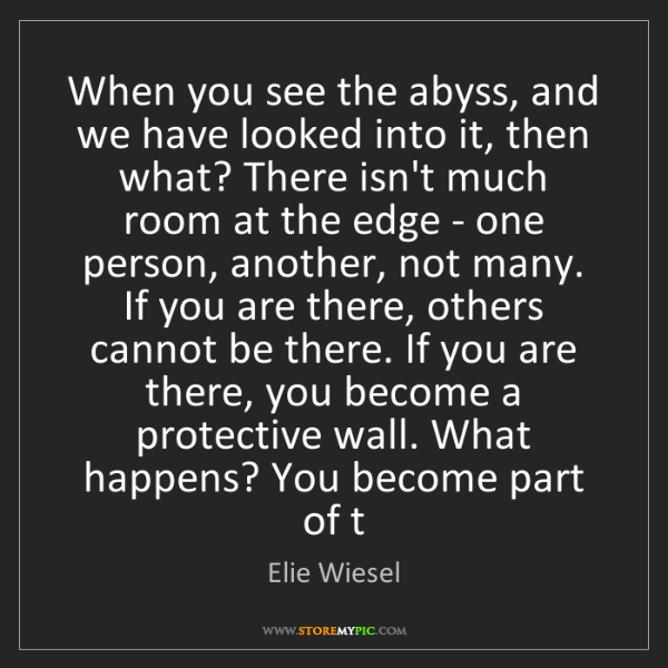 Elie Wiesel: When you see the abyss, and we have looked into it, then...