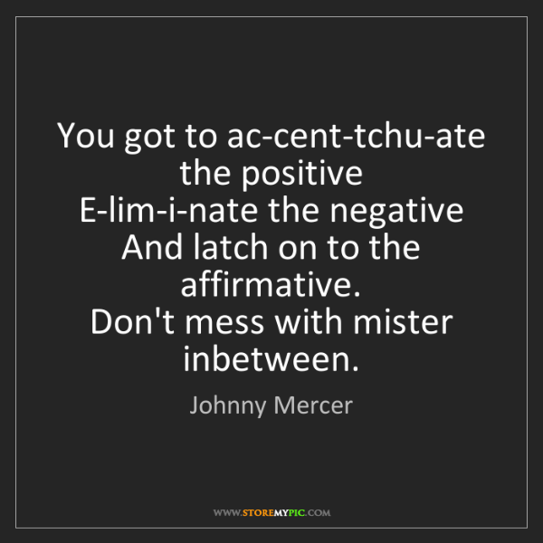 Johnny Mercer: You got to ac-cent-tchu-ate the positive   E-lim-i-nate...