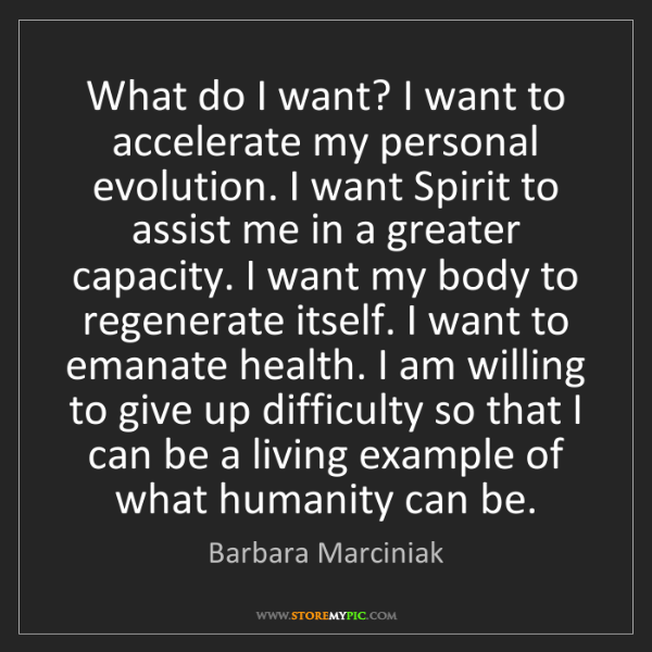 Barbara Marciniak: What do I want? I want to accelerate my personal evolution....