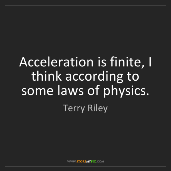 Terry Riley: Acceleration is finite, I think according to some laws...
