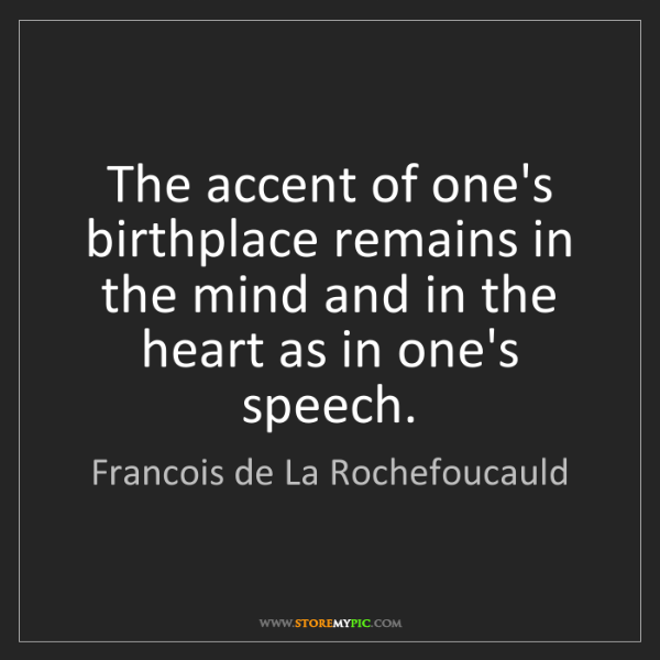 Francois de La Rochefoucauld: The accent of one's birthplace remains in the mind and...