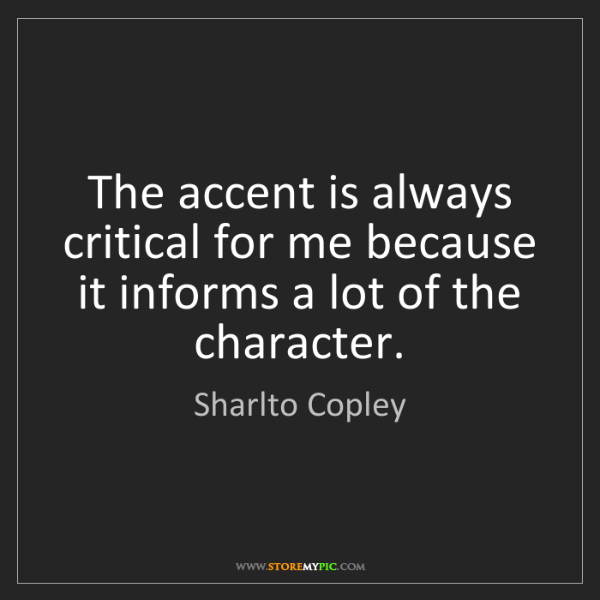 Sharlto Copley: The accent is always critical for me because it informs...