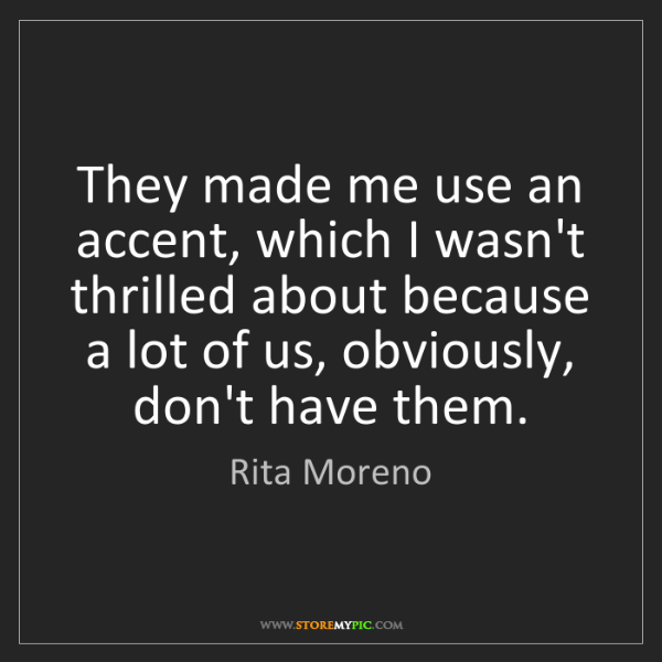 Rita Moreno: They made me use an accent, which I wasn't thrilled about...